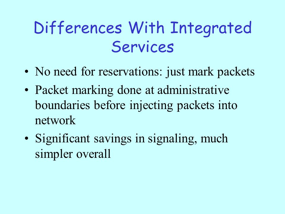 Differences With Integrated Services No need for reservations: just mark packets Packet marking done at administrative boundaries before injecting packets into network Significant savings in signaling, much simpler overall