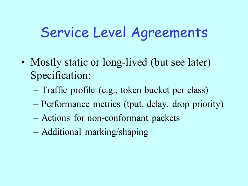 Service Level Agreements Mostly static or long-lived (but see later) Specification: –Traffic profile (e.g., token bucket per class) –Performance metrics (tput, delay, drop priority) –Actions for non-conformant packets –Additional marking/shaping