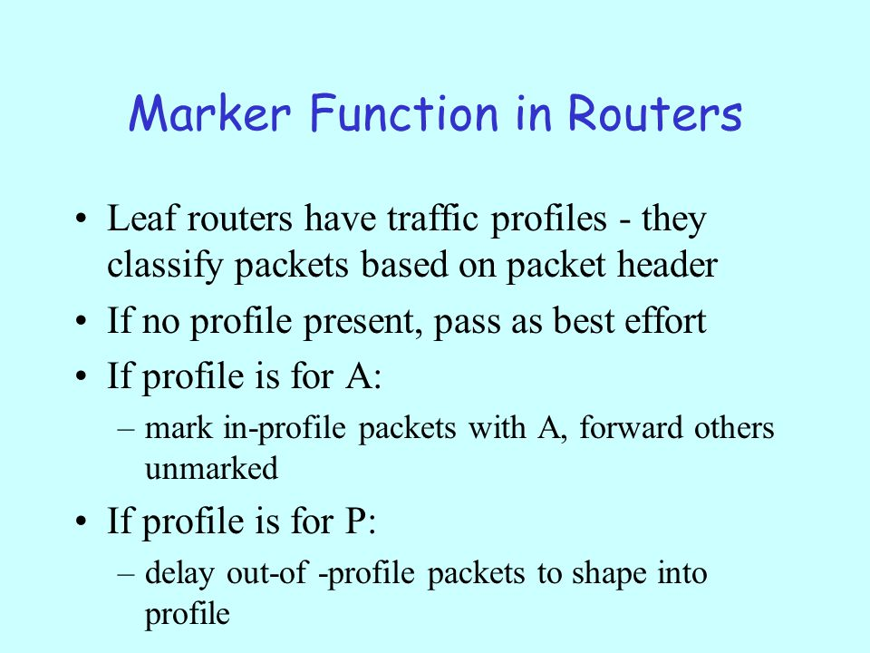 Marker Function in Routers Leaf routers have traffic profiles - they classify packets based on packet header If no profile present, pass as best effort If profile is for A: –mark in-profile packets with A, forward others unmarked If profile is for P: –delay out-of -profile packets to shape into profile