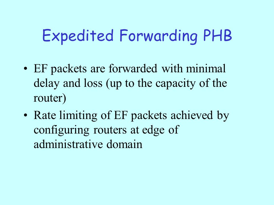Expedited Forwarding PHB EF packets are forwarded with minimal delay and loss (up to the capacity of the router) Rate limiting of EF packets achieved by configuring routers at edge of administrative domain