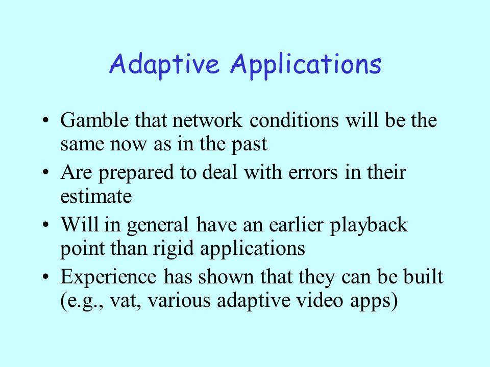 Adaptive Applications Gamble that network conditions will be the same now as in the past Are prepared to deal with errors in their estimate Will in general have an earlier playback point than rigid applications Experience has shown that they can be built (e.g., vat, various adaptive video apps)