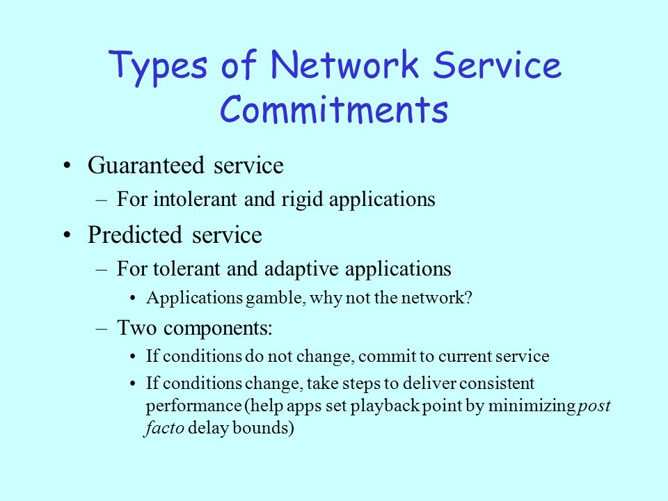 Types of Network Service Commitments Guaranteed service –For intolerant and rigid applications Predicted service –For tolerant and adaptive applications Applications gamble, why not the network.
