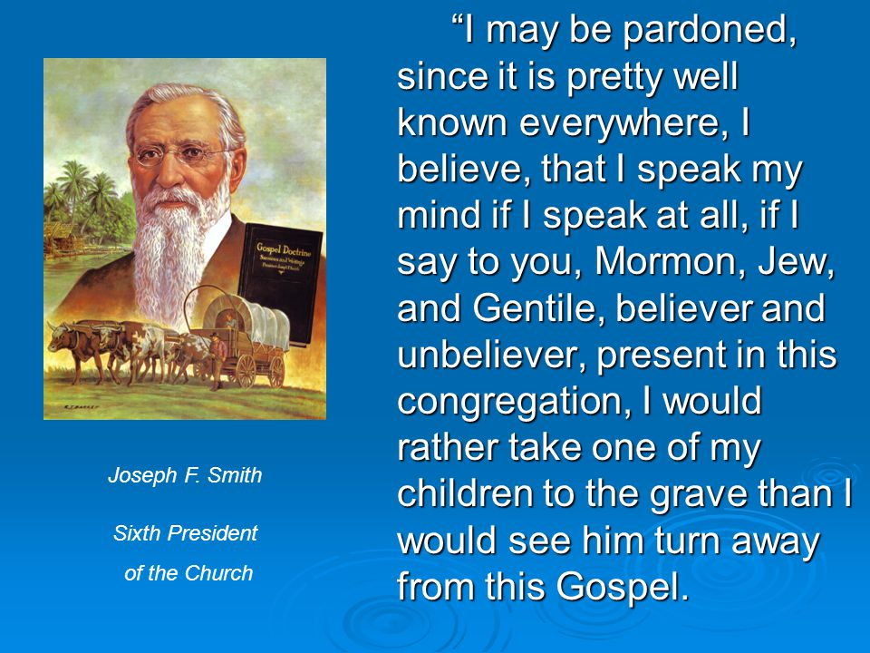I may be pardoned, since it is pretty well known everywhere, I believe, that I speak my mind if I speak at all, if I say to you, Mormon, Jew, and Gentile, believer and unbeliever, present in this congregation, I would rather take one of my children to the grave than I would see him turn away from this Gospel.