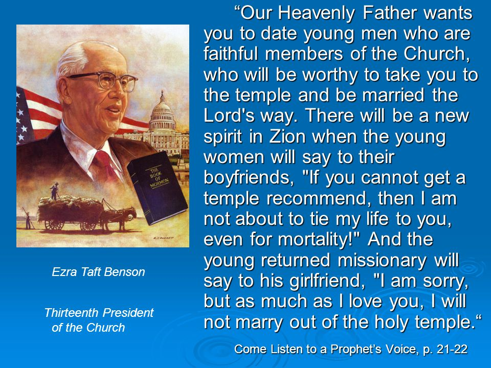 """""""Our Heavenly Father wants you to date young men who are faithful members of the Church, who will be worthy to take you to the temple and be married t"""