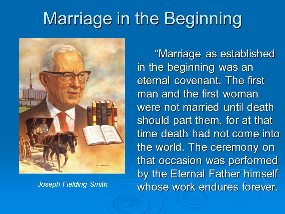 Marriage in the Beginning Marriage as established in the beginning was an eternal covenant.