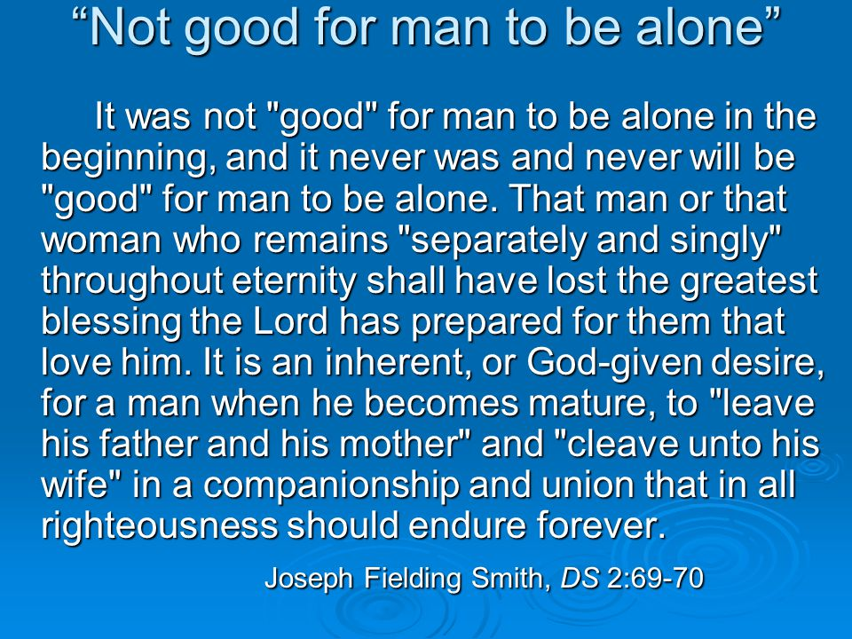 Not good for man to be alone It was not good for man to be alone in the beginning, and it never was and never will be good for man to be alone.