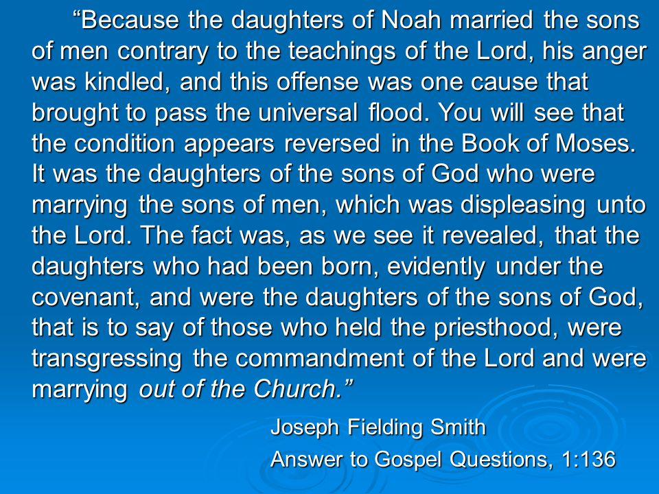 Because the daughters of Noah married the sons of men contrary to the teachings of the Lord, his anger was kindled, and this offense was one cause that brought to pass the universal flood.