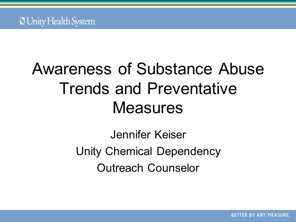 Awareness of Substance Abuse Trends and Preventative Measures Jennifer Keiser Unity Chemical Dependency Outreach Counselor
