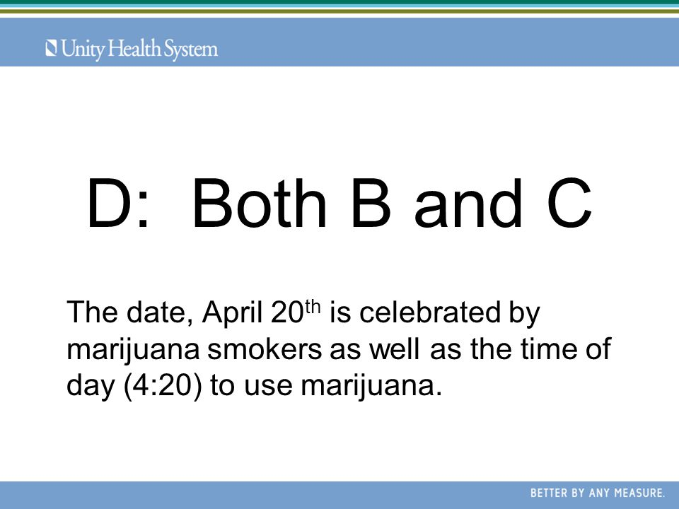 The date, April 20 th is celebrated by marijuana smokers as well as the time of day (4:20) to use marijuana.
