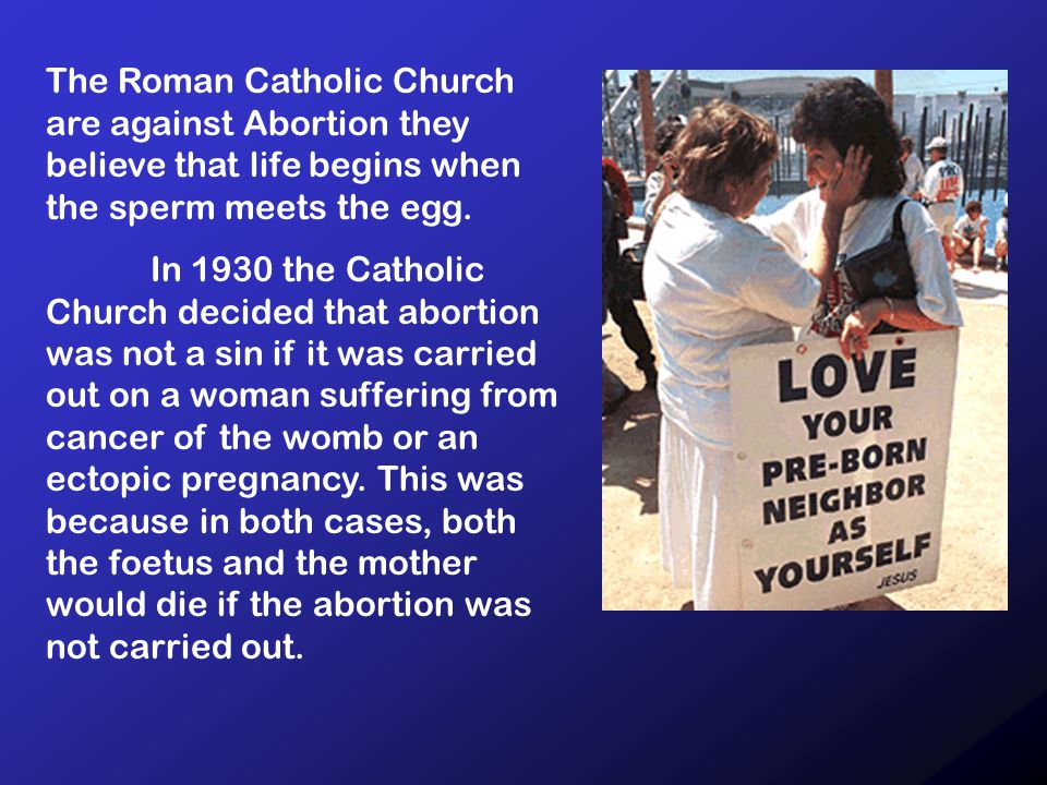 The Roman Catholic Church are against Abortion they believe that life begins when the sperm meets the egg.