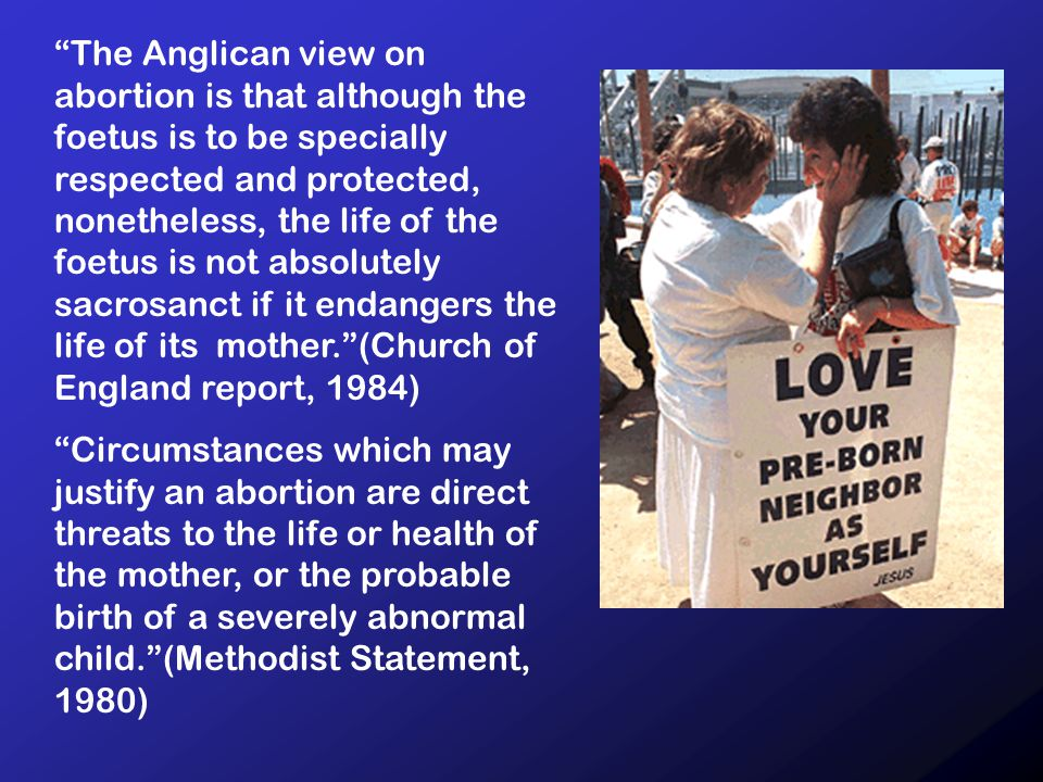 The Anglican view on abortion is that although the foetus is to be specially respected and protected, nonetheless, the life of the foetus is not absolutely sacrosanct if it endangers the life of its mother. (Church of England report, 1984) Circumstances which may justify an abortion are direct threats to the life or health of the mother, or the probable birth of a severely abnormal child. (Methodist Statement, 1980)