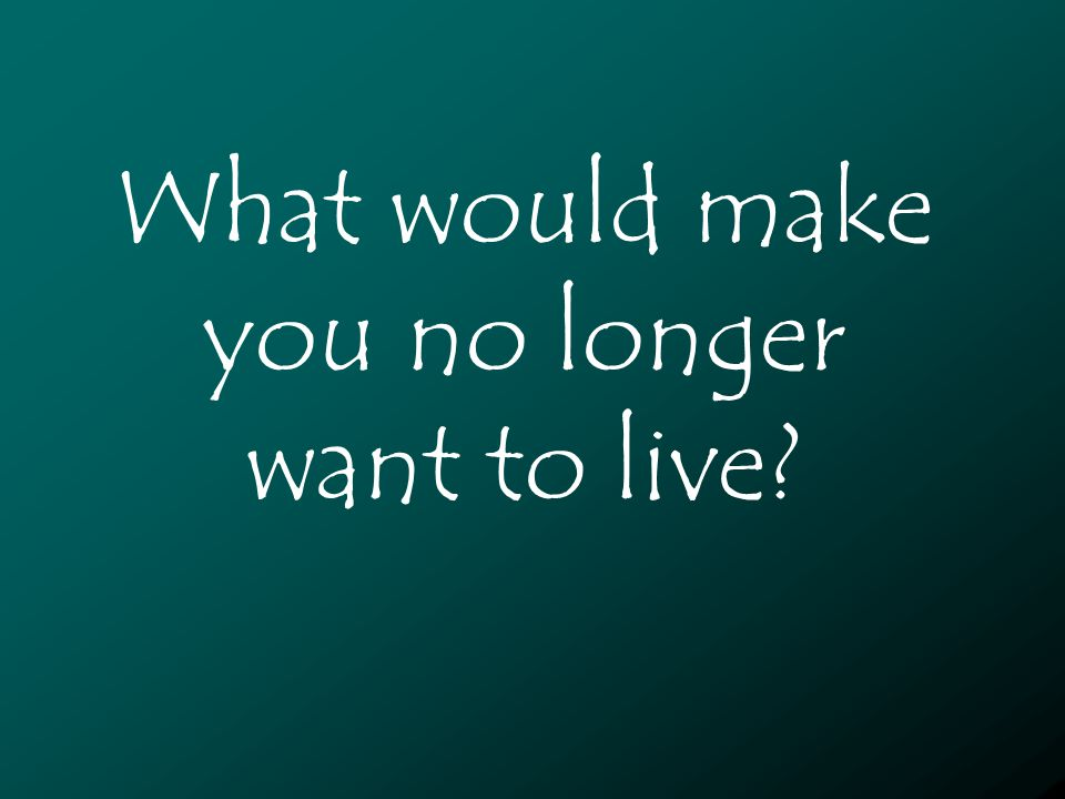 What would make you no longer want to live