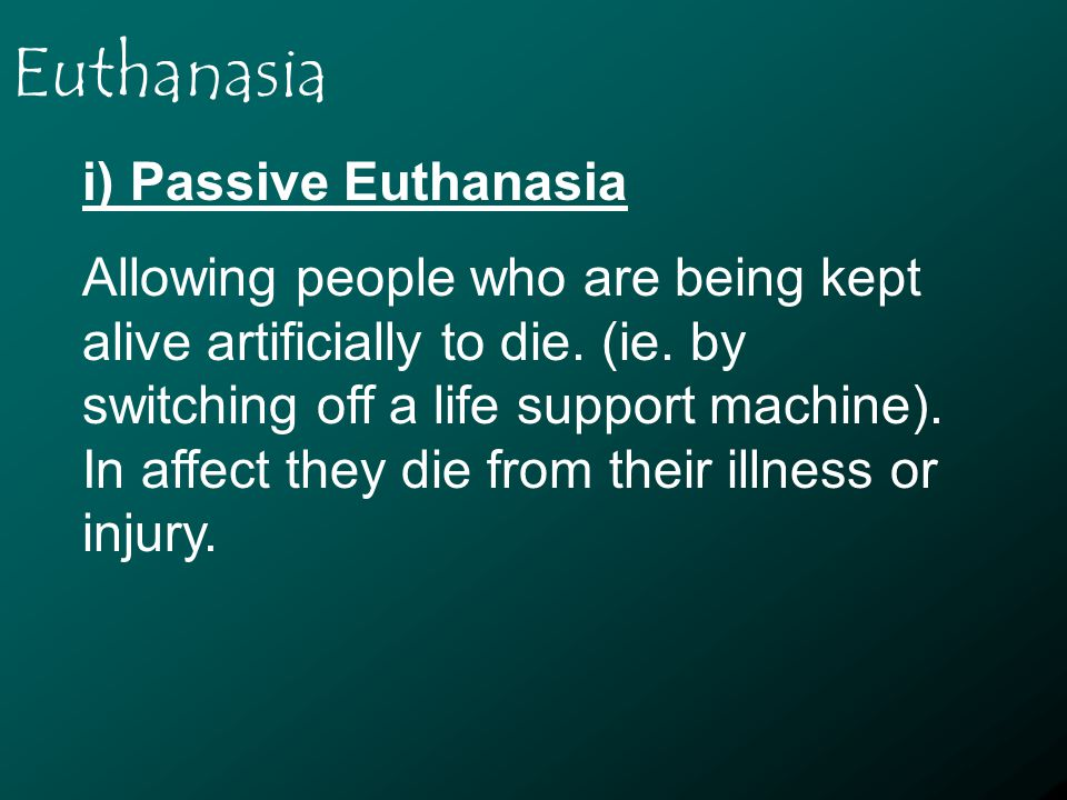 Euthanasia i) Passive Euthanasia Allowing people who are being kept alive artificially to die.