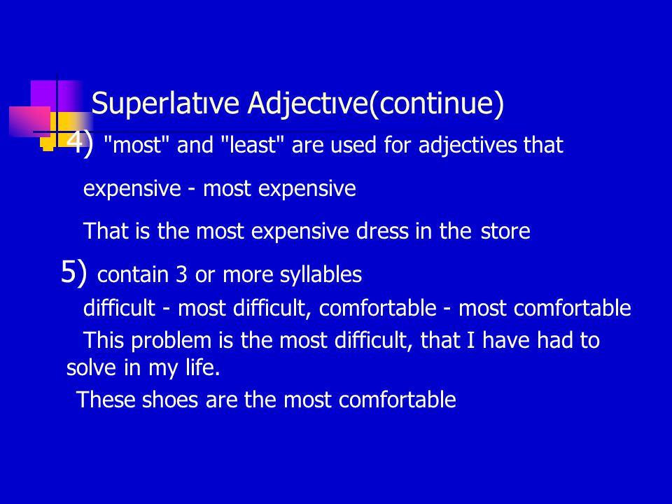 Superlatıve Adjectıve(continue) 4) most and least are used for adjectives that expensive - most expensive That is the most expensive dress in the store 5) contain 3 or more syllables difficult - most difficult, comfortable - most comfortable This problem is the most difficult, that I have had to solve in my life.