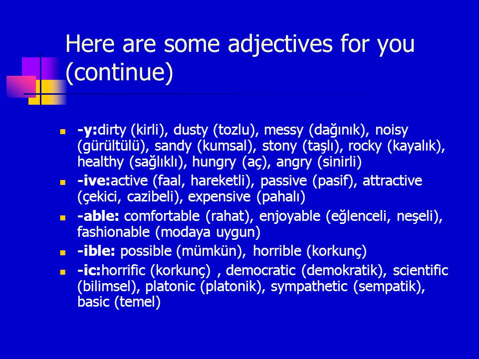 Here are some adjectives for you (continue) -y:dirty (kirli), dusty (tozlu), messy (dağınık), noisy (gürültülü), sandy (kumsal), stony (taşlı), rocky (kayalık), healthy (sağlıklı), hungry (aç), angry (sinirli) -ive:active (faal, hareketli), passive (pasif), attractive (çekici, cazibeli), expensive (pahalı) -able: comfortable (rahat), enjoyable (eğlenceli, neşeli), fashionable (modaya uygun) -ible: possible (mümkün), horrible (korkunç) -ic:horrific (korkunç), democratic (demokratik), scientific (bilimsel), platonic (platonik), sympathetic (sempatik), basic (temel)