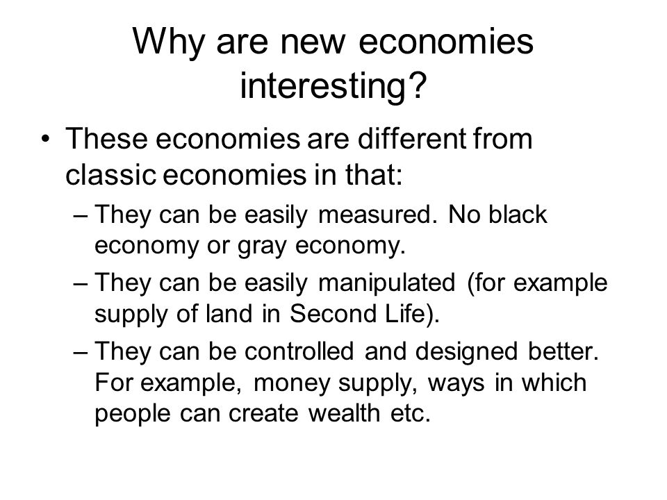 Why are new economies interesting? These economies are different from classic economies in that: –They can be easily measured. No black economy or gra
