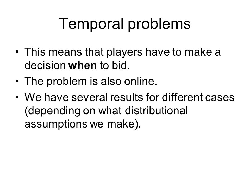 Temporal problems This means that players have to make a decision when to bid. The problem is also online. We have several results for different cases