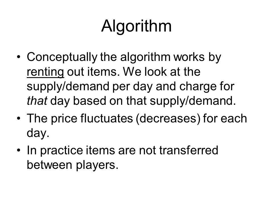 Algorithm Conceptually the algorithm works by renting out items. We look at the supply/demand per day and charge for that day based on that supply/dem