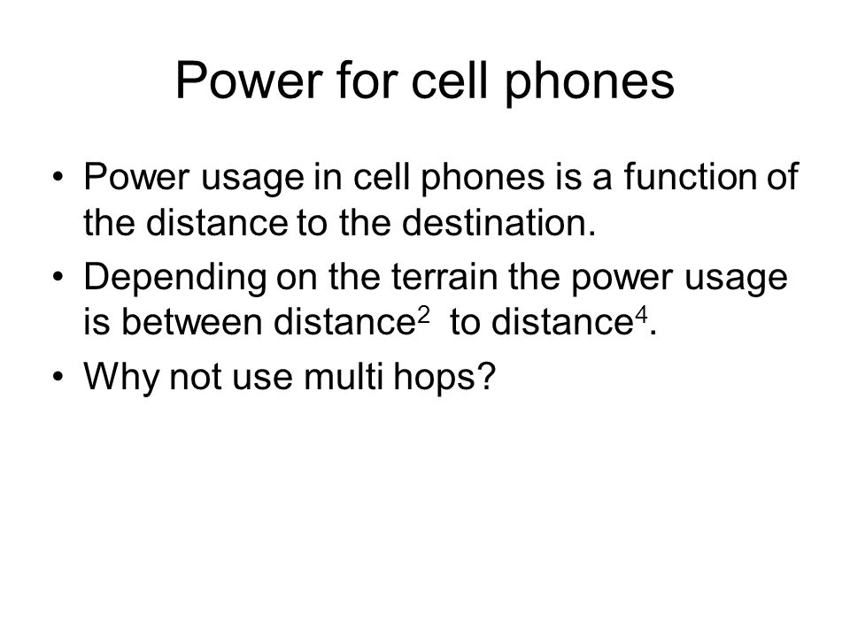 Power for cell phones Power usage in cell phones is a function of the distance to the destination. Depending on the terrain the power usage is between