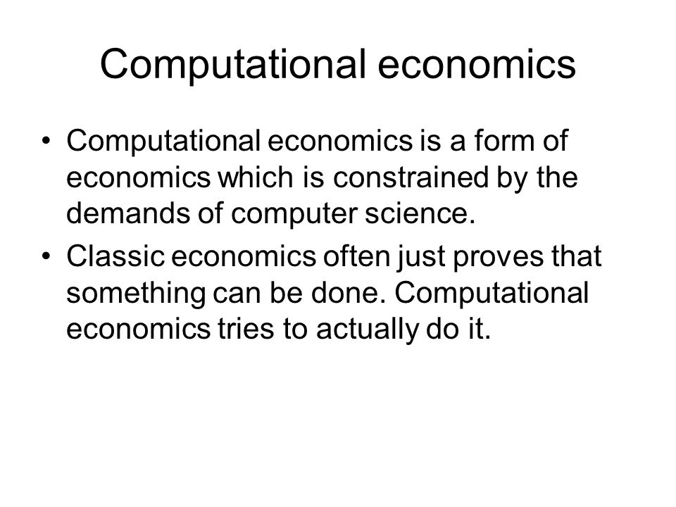 Computational economics Computational economics is a form of economics which is constrained by the demands of computer science. Classic economics ofte