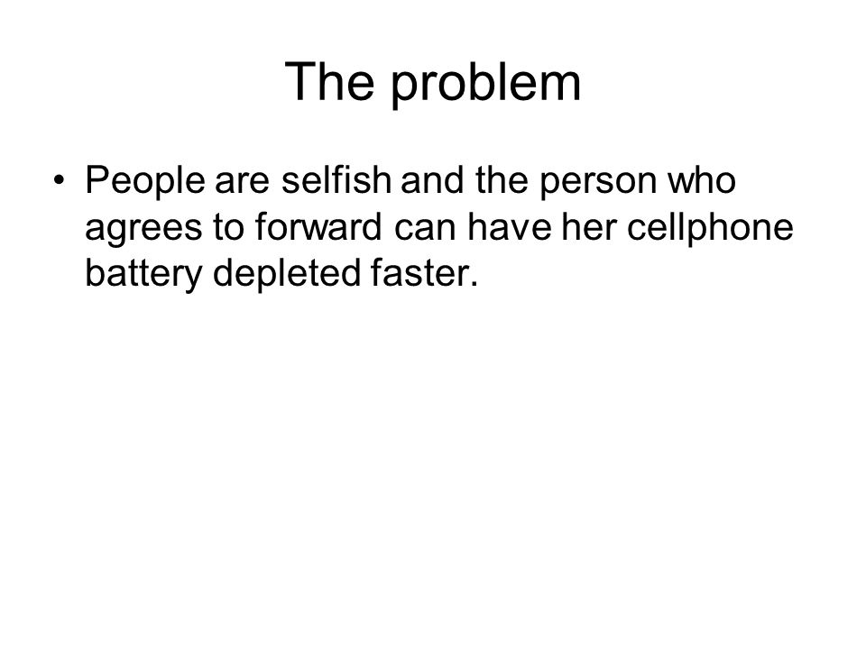 The problem People are selfish and the person who agrees to forward can have her cellphone battery depleted faster.