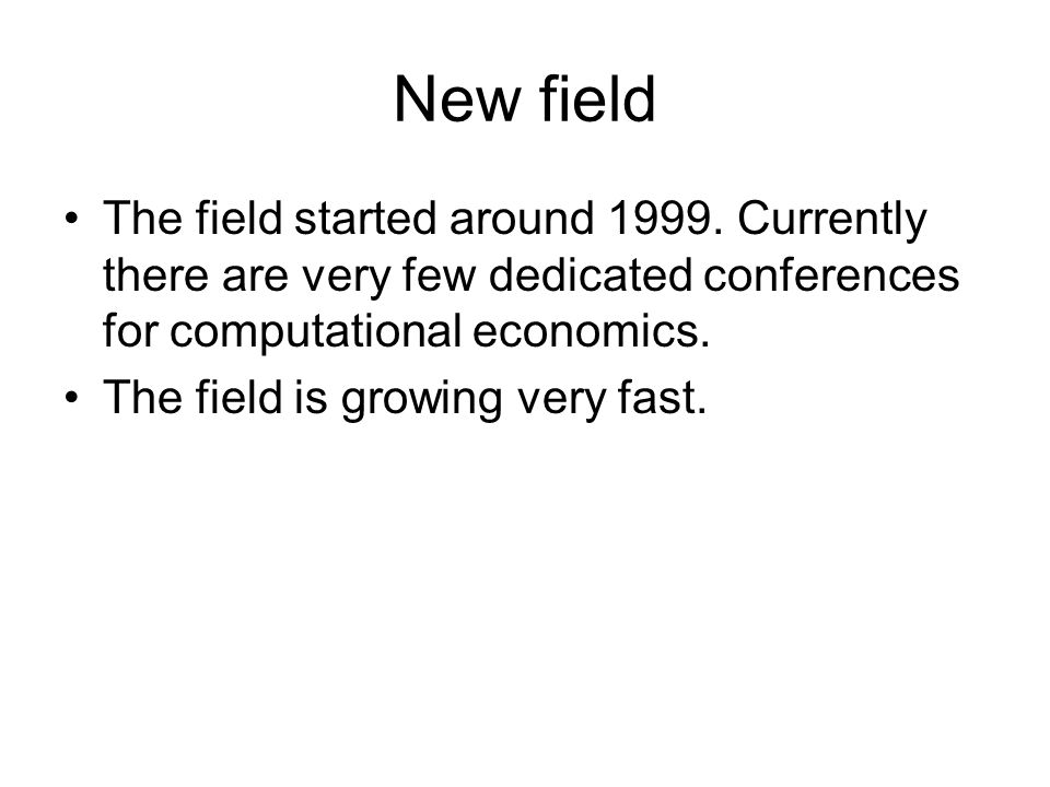 New field The field started around 1999. Currently there are very few dedicated conferences for computational economics. The field is growing very fas