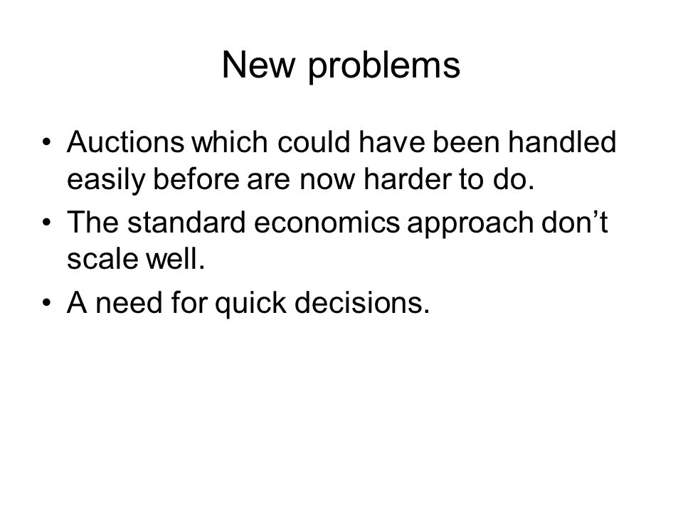 New problems Auctions which could have been handled easily before are now harder to do. The standard economics approach don't scale well. A need for q