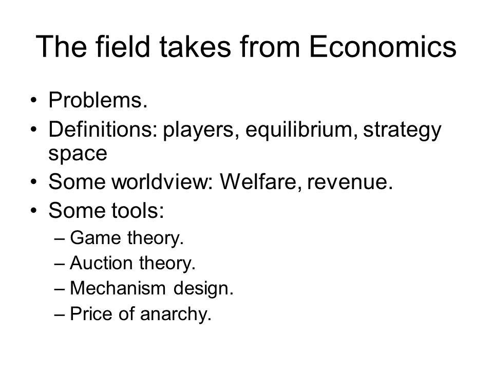 The field takes from Economics Problems. Definitions: players, equilibrium, strategy space Some worldview: Welfare, revenue. Some tools: –Game theory.