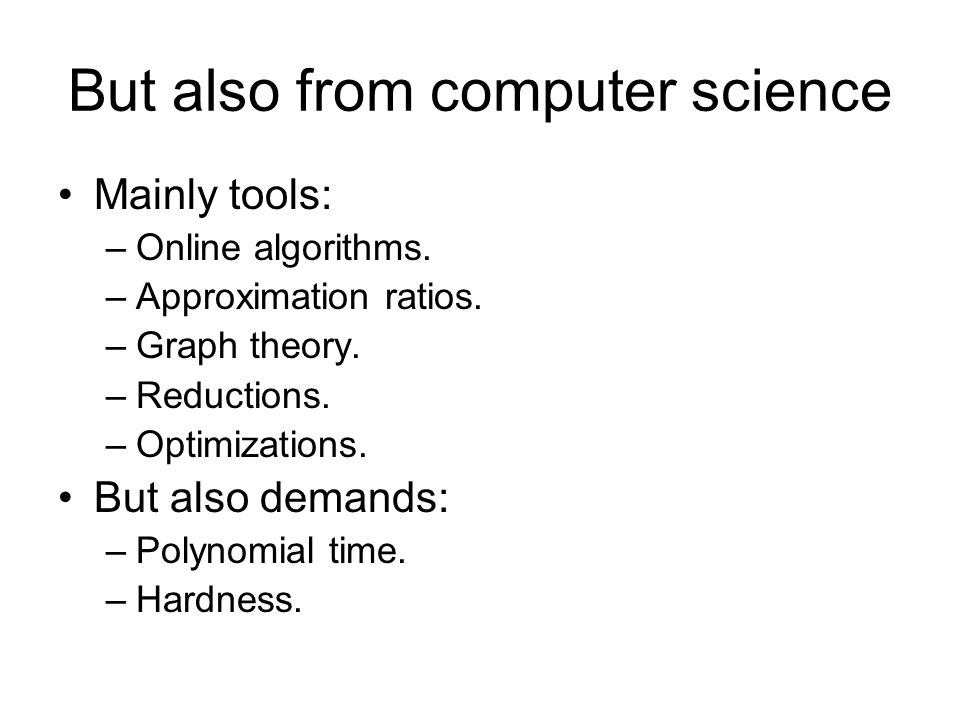 But also from computer science Mainly tools: –Online algorithms. –Approximation ratios. –Graph theory. –Reductions. –Optimizations. But also demands: