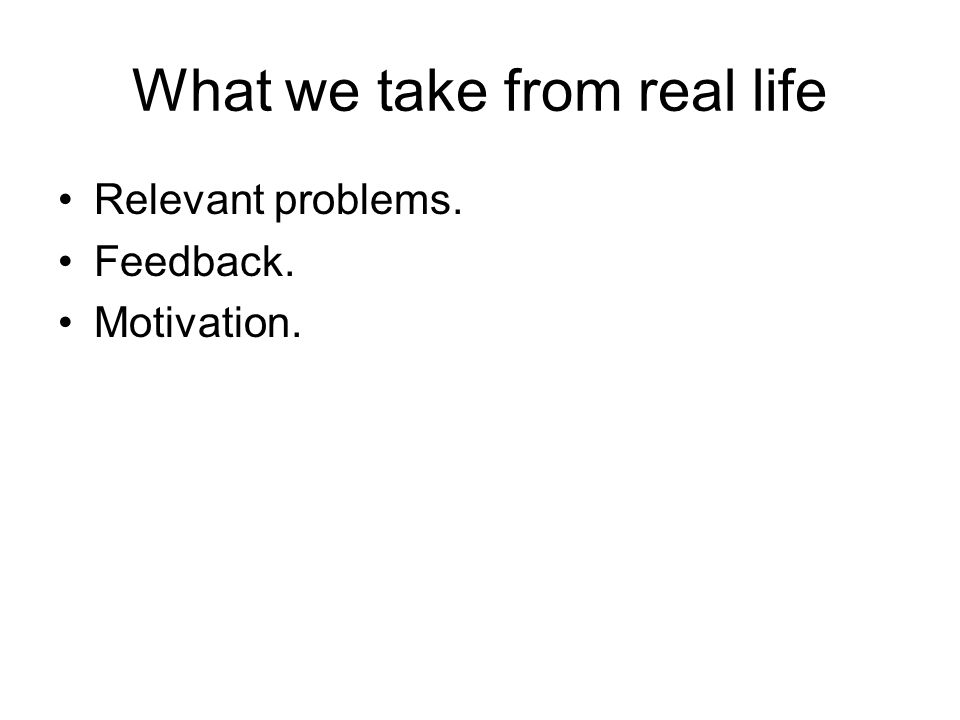 What we take from real life Relevant problems. Feedback. Motivation.