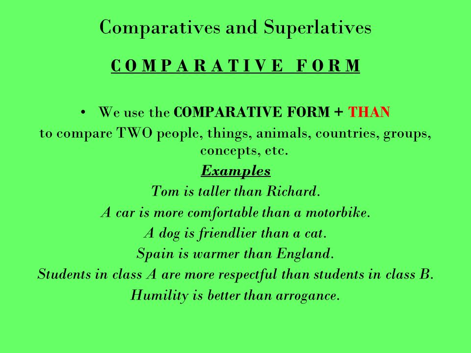Comparatives and Superlatives C O M P A R A T I V E F O R M We use the COMPARATIVE FORM + THAN to compare TWO people, things, animals, countries, groups, concepts, etc.
