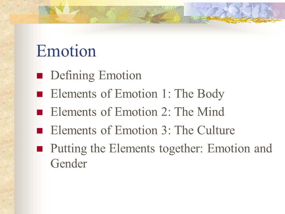 Emotion Defining Emotion Elements of Emotion 1: The Body Elements of Emotion 2: The Mind Elements of Emotion 3: The Culture Putting the Elements together: Emotion and Gender