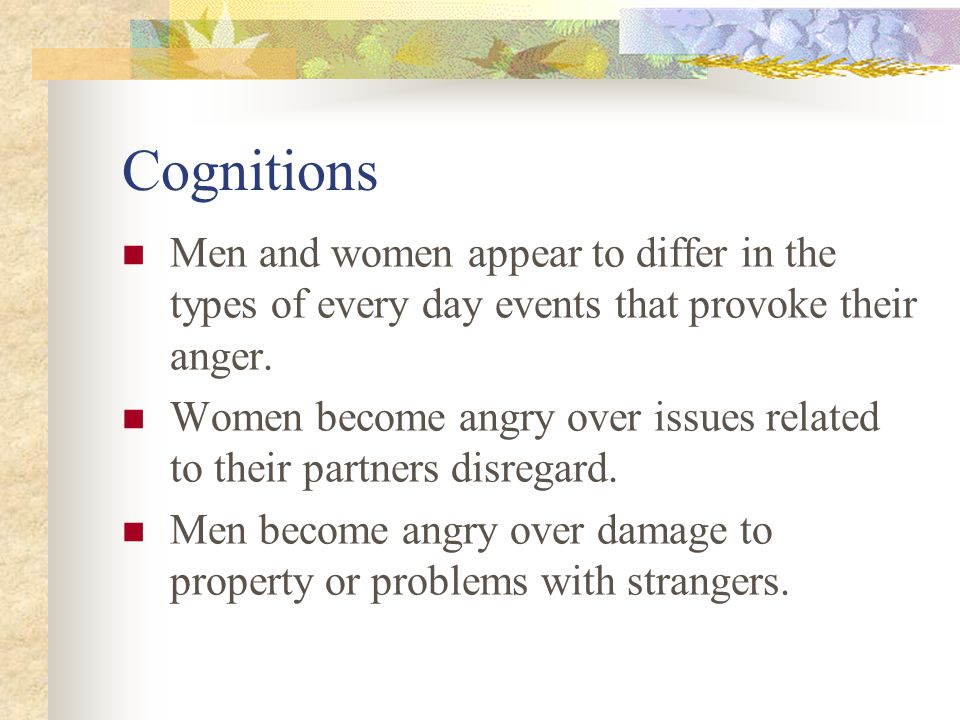 Cognitions Men and women appear to differ in the types of every day events that provoke their anger. Women become angry over issues related to their p