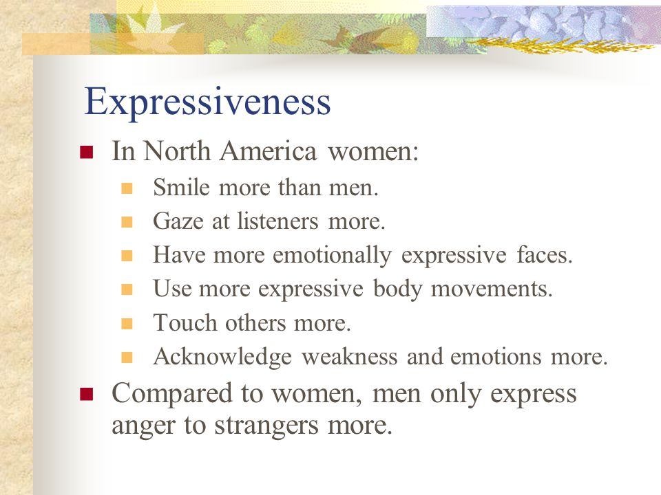 Expressiveness In North America women: Smile more than men. Gaze at listeners more. Have more emotionally expressive faces. Use more expressive body m