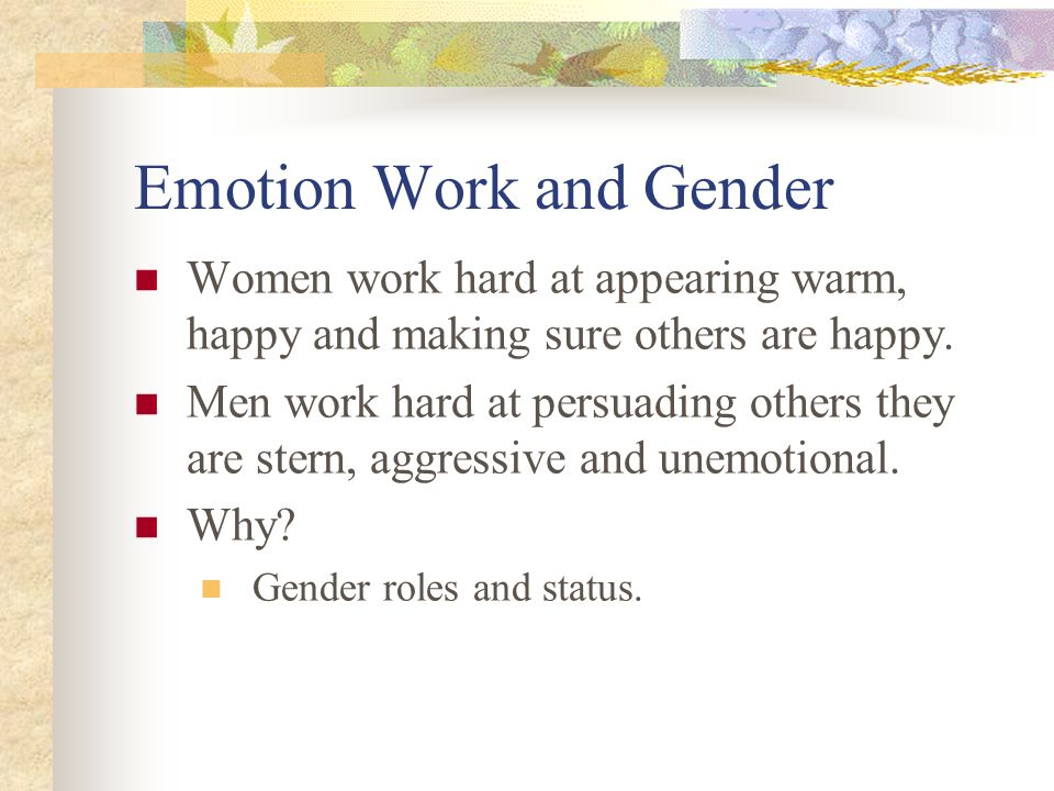 Emotion Work and Gender Women work hard at appearing warm, happy and making sure others are happy.