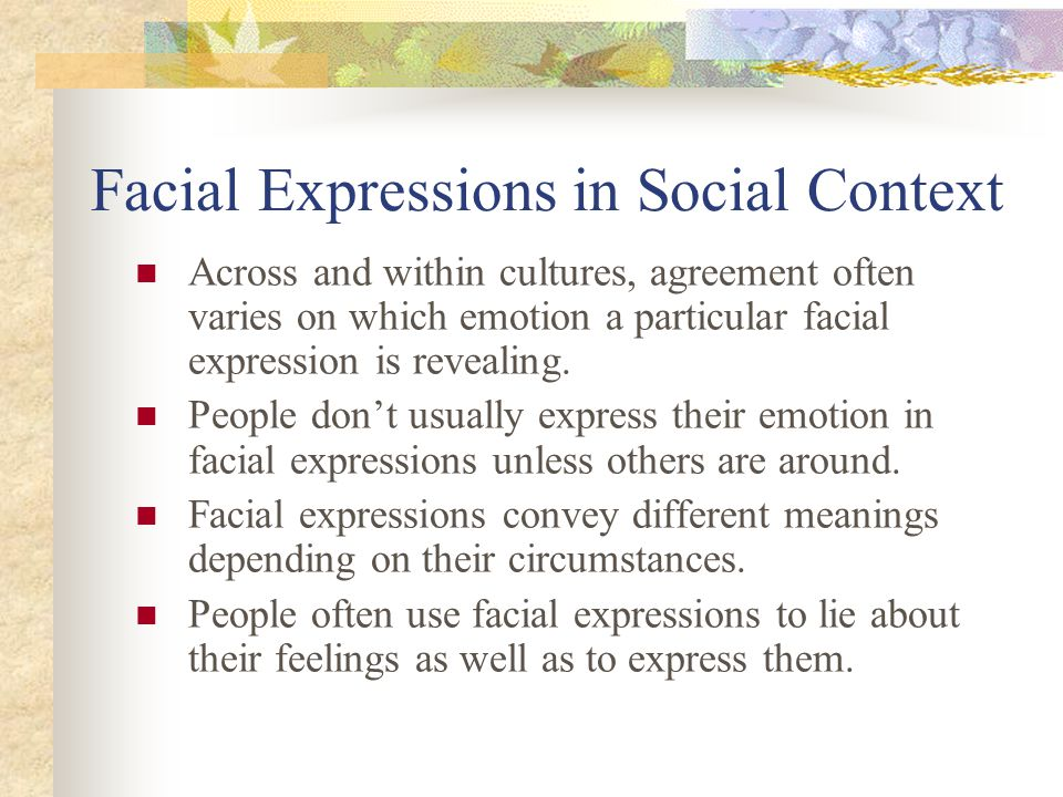 Facial Expressions in Social Context Across and within cultures, agreement often varies on which emotion a particular facial expression is revealing.