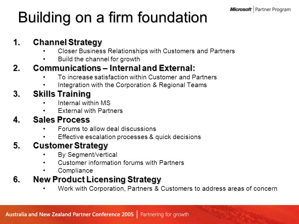 Building on a firm foundation 1.Channel Strategy Closer Business Relationships with Customers and Partners Build the channel for growth 2.Communicatio