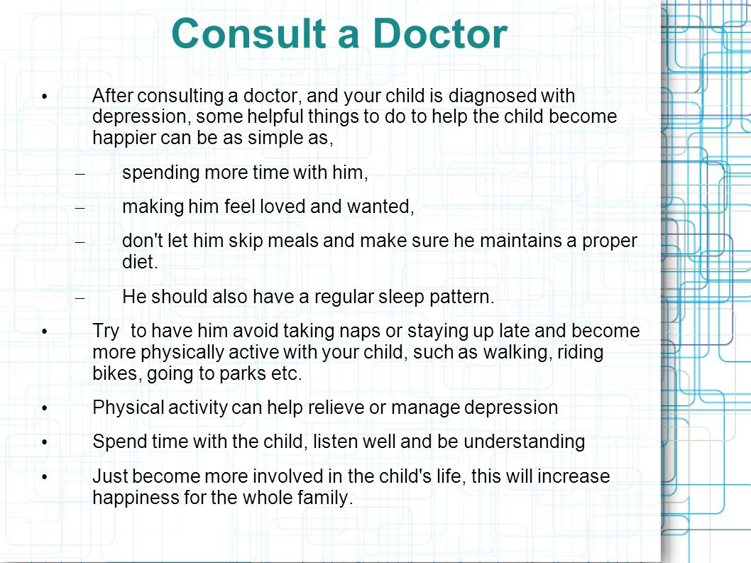 Consult a Doctor After consulting a doctor, and your child is diagnosed with depression, some helpful things to do to help the child become happier ca