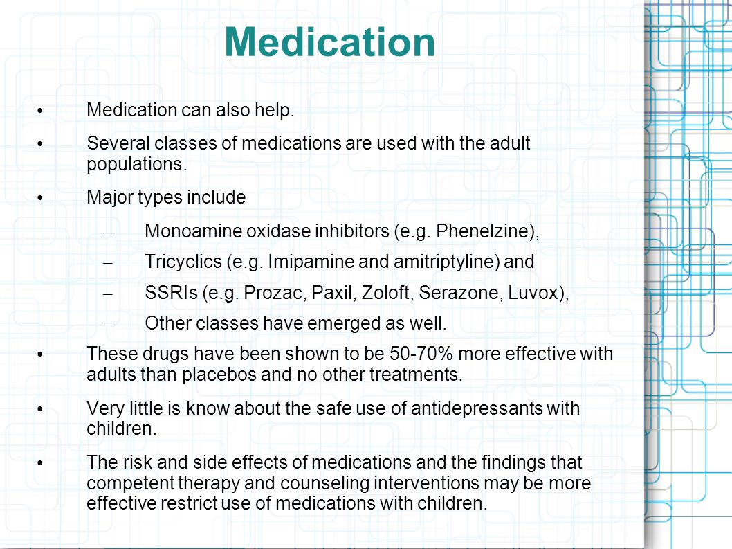 Medication Medication can also help. Several classes of medications are used with the adult populations. Major types include – Monoamine oxidase inhib