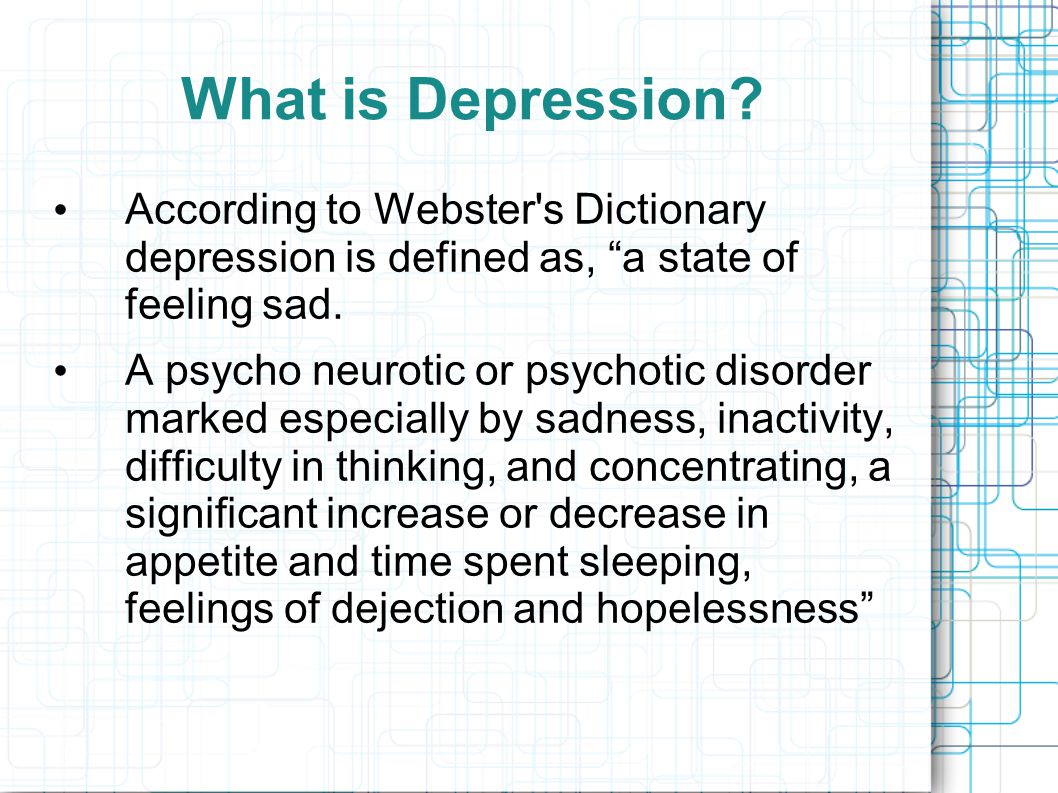 """What is Depression? According to Webster's Dictionary depression is defined as, """"a state of feeling sad. A psycho neurotic or psychotic disorder marke"""