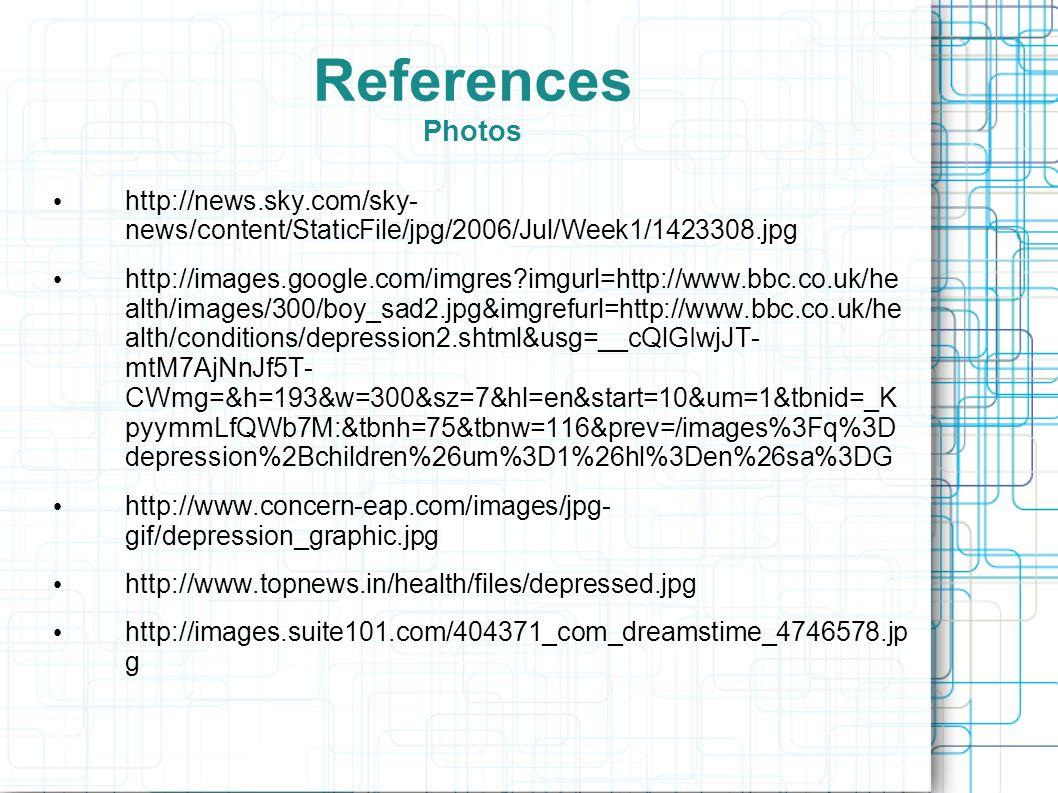 References Photos http://news.sky.com/sky- news/content/StaticFile/jpg/2006/Jul/Week1/1423308.jpg http://images.google.com/imgres?imgurl=http://www.bbc.co.uk/he alth/images/300/boy_sad2.jpg&imgrefurl=http://www.bbc.co.uk/he alth/conditions/depression2.shtml&usg=__cQlGIwjJT- mtM7AjNnJf5T- CWmg=&h=193&w=300&sz=7&hl=en&start=10&um=1&tbnid=_K pyymmLfQWb7M:&tbnh=75&tbnw=116&prev=/images%3Fq%3D depression%2Bchildren%26um%3D1%26hl%3Den%26sa%3DG http://www.concern-eap.com/images/jpg- gif/depression_graphic.jpg http://www.topnews.in/health/files/depressed.jpg http://images.suite101.com/404371_com_dreamstime_4746578.jp g