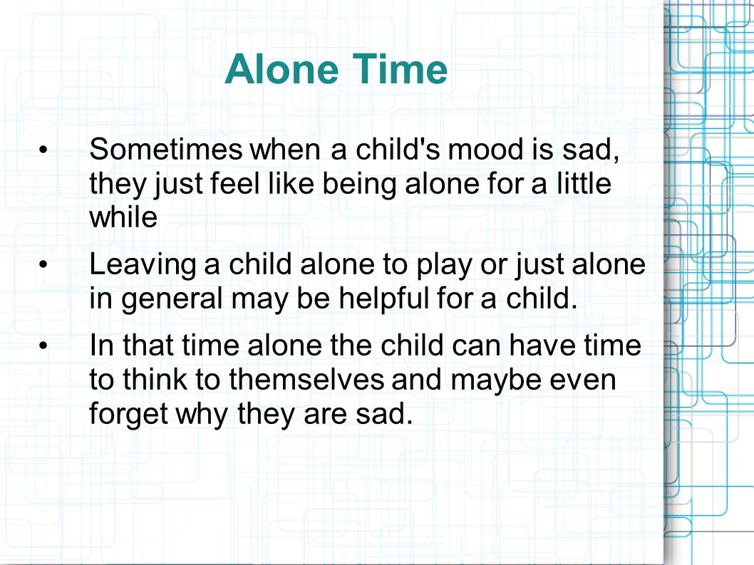 Alone Time Sometimes when a child's mood is sad, they just feel like being alone for a little while Leaving a child alone to play or just alone in gen