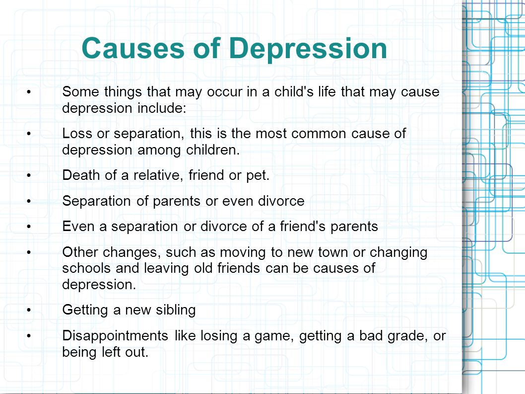 Causes of Depression Some things that may occur in a child's life that may cause depression include: Loss or separation, this is the most common cause