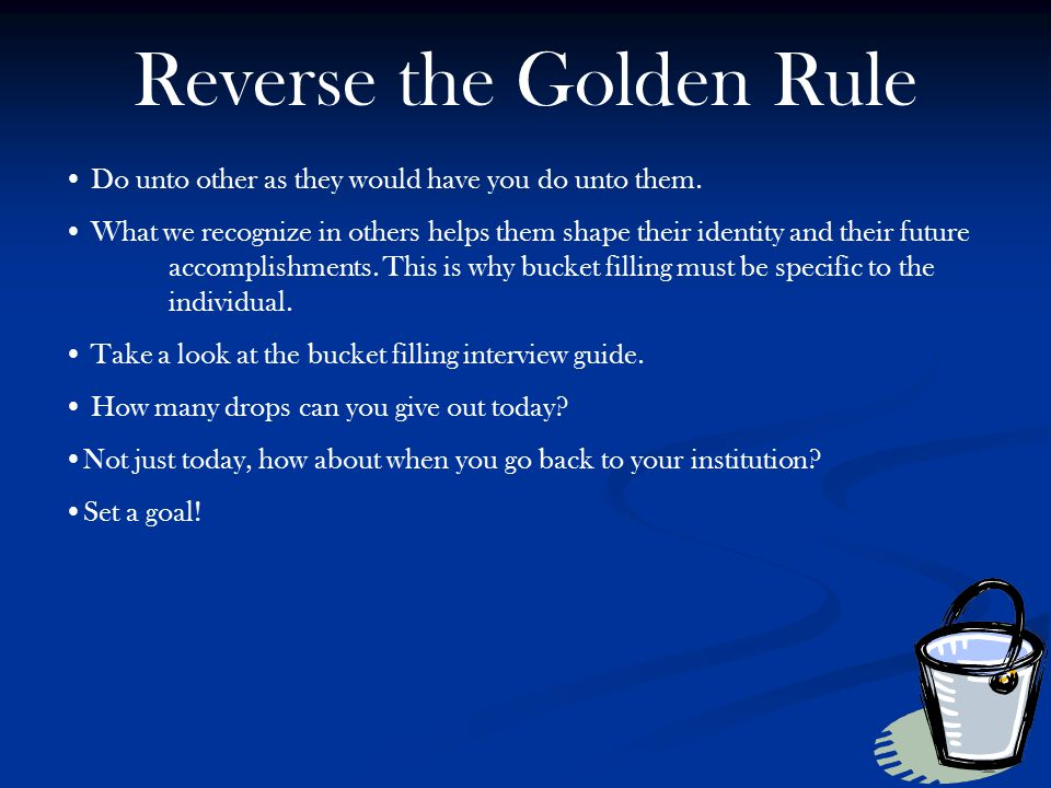 Reverse the Golden Rule Do unto other as they would have you do unto them. What we recognize in others helps them shape their identity and their futur