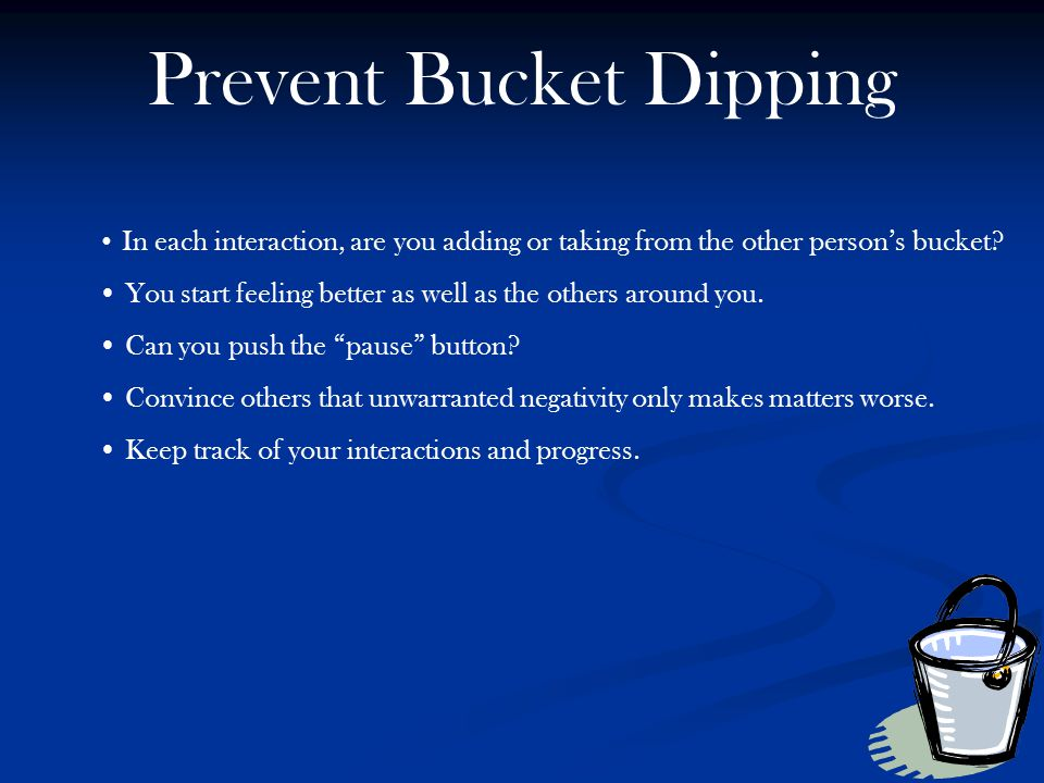 Prevent Bucket Dipping In each interaction, are you adding or taking from the other person's bucket? You start feeling better as well as the others ar