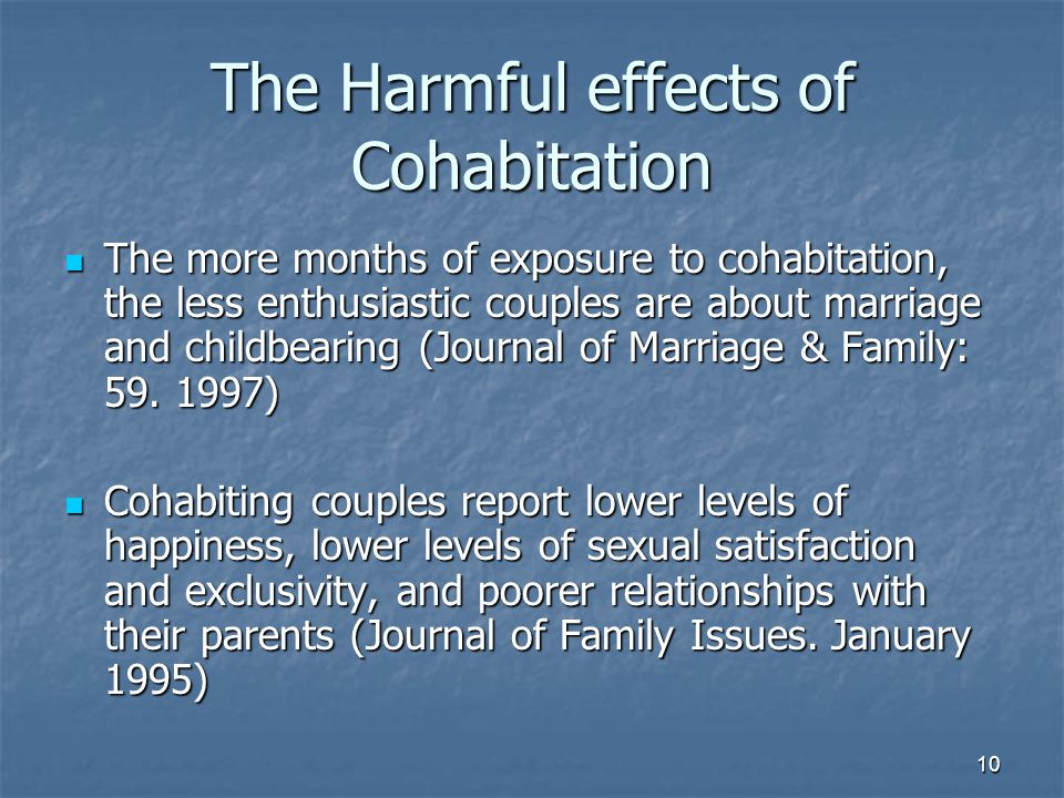 10 The Harmful effects of Cohabitation The more months of exposure to cohabitation, the less enthusiastic couples are about marriage and childbearing