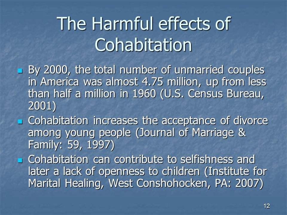 12 The Harmful effects of Cohabitation By 2000, the total number of unmarried couples in America was almost 4.75 million, up from less than half a million in 1960 (U.S.