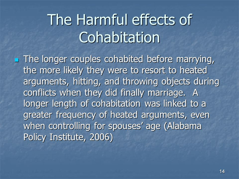 14 The Harmful effects of Cohabitation The longer couples cohabited before marrying, the more likely they were to resort to heated arguments, hitting, and throwing objects during conflicts when they did finally marriage.