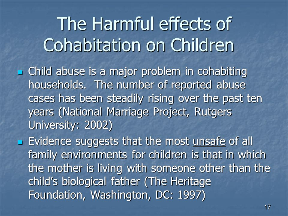 17 The Harmful effects of Cohabitation on Children Child abuse is a major problem in cohabiting households. The number of reported abuse cases has bee