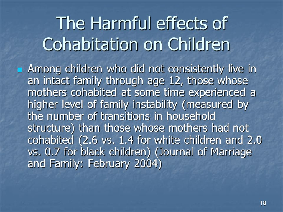18 The Harmful effects of Cohabitation on Children Among children who did not consistently live in an intact family through age 12, those whose mothers cohabited at some time experienced a higher level of family instability (measured by the number of transitions in household structure) than those whose mothers had not cohabited (2.6 vs.